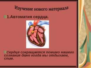 1.Автоматия сердца. Сердце сокращается помимо нашего сознания даже когда мы о