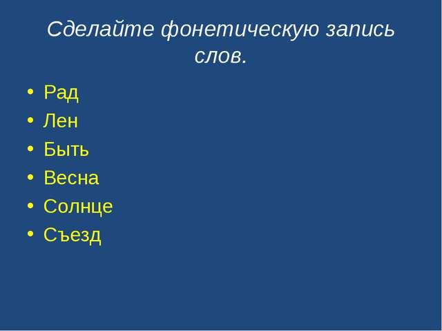 Сделайте фонетическую запись слов. Рад Лен Быть Весна Солнце Съезд