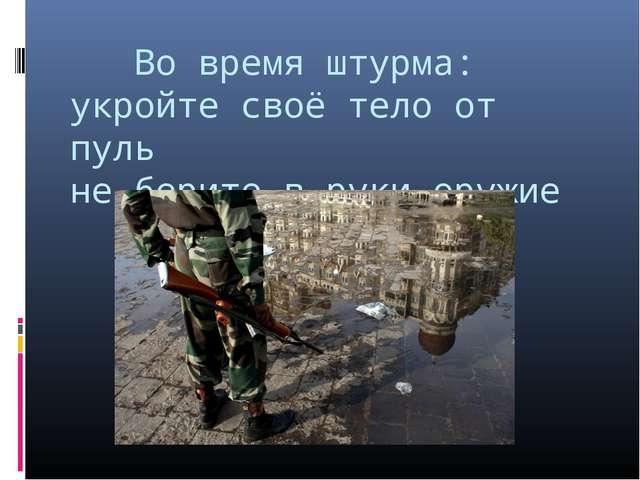 Во время штурма: укройте своё тело от пуль не берите в руки оружие
