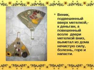 Веник, подвешенный вверх метелкой,- к деньгам, а повешенный возле двери метел