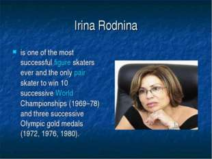 Irina Rodnina is one of the most successful figure skaters ever and the only