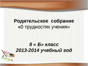 Родительское собрание «0 трудностях учения»  8 « Б» класс 2013-2014 учебный