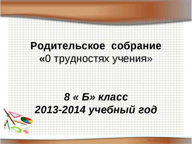 Родительское собрание «0 трудностях учения»  8 « Б» класс 2013-2014 учебный...