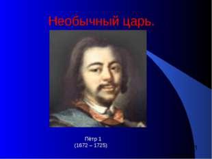 Необычный царь. Пётр 1 (1672 – 1725)