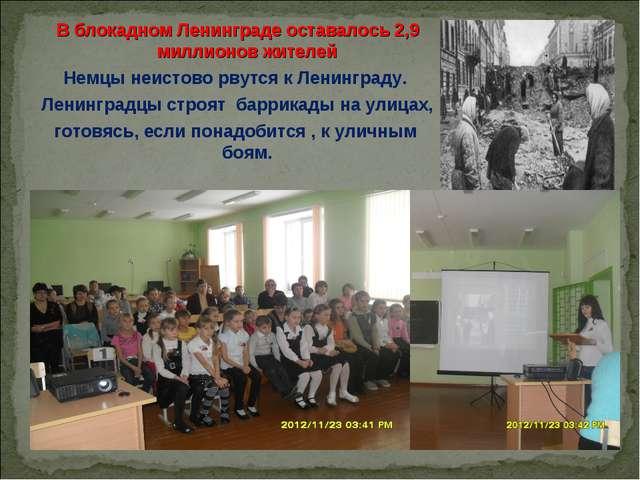 В блокадном Ленинграде оставалось 2,9 миллионов жителей Немцы неистово рвутся...