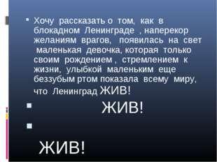 Хочу рассказать о том, как в блокадном Ленинграде , наперекор желаниям врагов