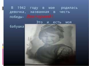 В 1942 году в мае родилась девочка, названная в честь победы- Викторией! Это
