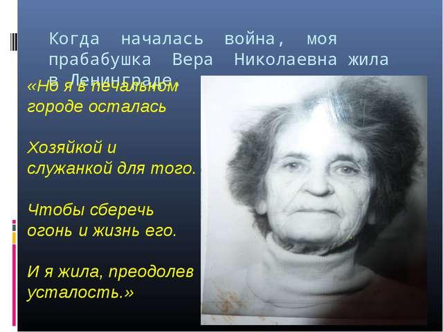 Когда началась война, моя прабабушка Вера Николаевна жила в Ленинграде. «Но я...