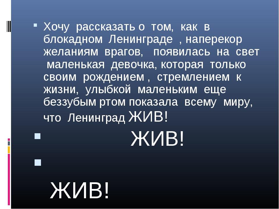 Хочу рассказать о том, как в блокадном Ленинграде , наперекор желаниям врагов...
