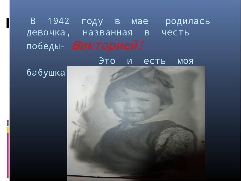 В 1942 году в мае родилась девочка, названная в честь победы- Викторией! Это...