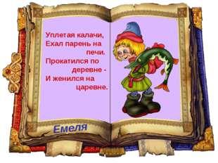 Емеля Уплетая калачи, Ехал парень на печи. Прокатился по деревне - И женился