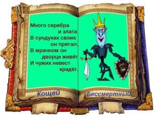 Кощей Бессмертный Много серебра и злата В сундуках своих он прятал. В мрачном