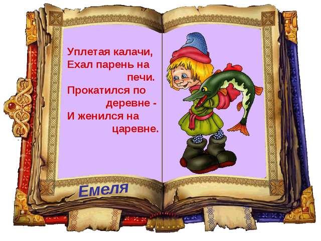 Емеля Уплетая калачи, Ехал парень на печи. Прокатился по деревне - И женился...