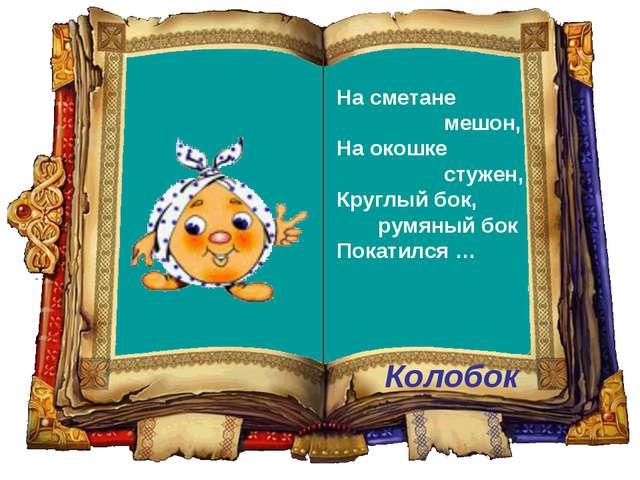 Колобок На сметане мешон, На окошке стужен, Круглый бок, румяный бок Покатилс...