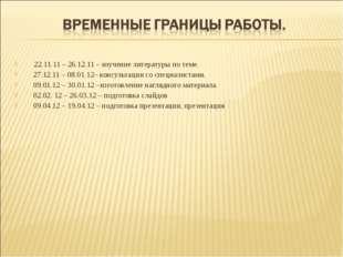 22.11.11 – 26.12.11 – изучение литературы по теме. 27.12.11 – 08.01.12– конс