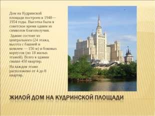 Дом на Кудринской площади построен в 1948—1954годы. Высотка была в советское