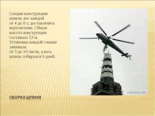 Секции конструкции шпиля, вес каждой от4до8т, доставлялись вертолетами. О