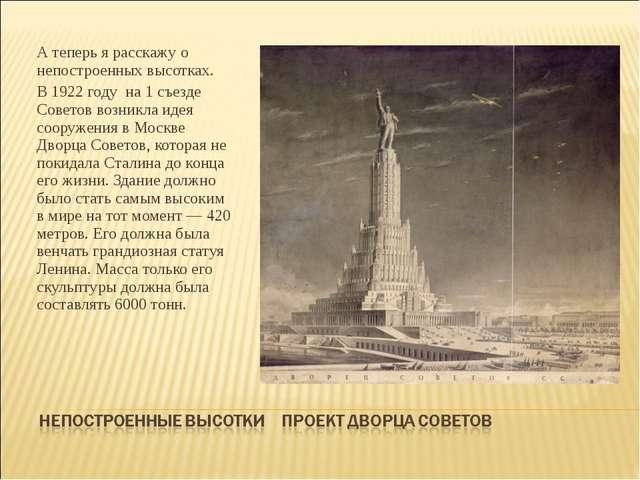 А теперь я расскажу о непостроенных высотках. В 1922 году на 1 съезде Советов...