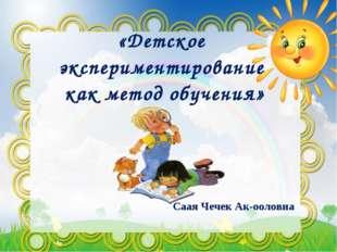 «Детское экспериментирование как метод обучения» Саая Чечек Ак-ооловна