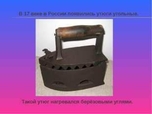 В 17 веке в России появились утюги угольные. Такой утюг нагревался берёзовым