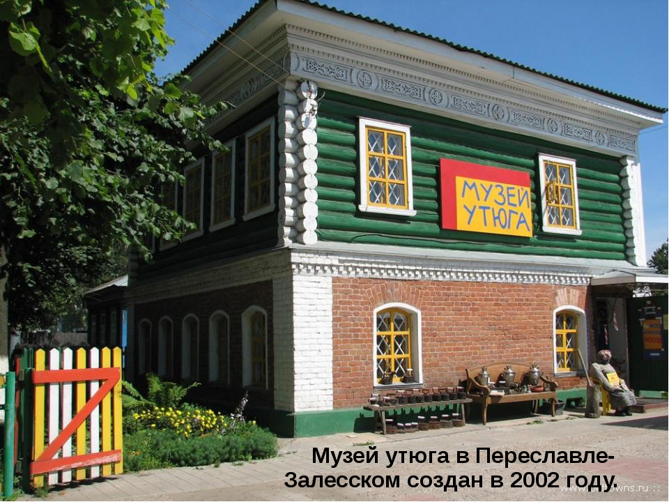 Музей утюга в Переславле-Залесском создан в 2002 году.