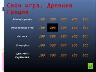 Своя игра. Древняя Греция Великие ученые100200300400500 Олимпийские игры