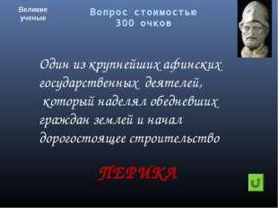 Вопрос стоимостью 300 очков Великие ученые ПЕРИКЛ Один из крупнейших афинских