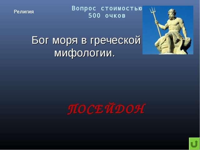 Вопрос стоимостью 500 очков Религия Бог моря в греческой мифологии. ПОСЕЙДОН