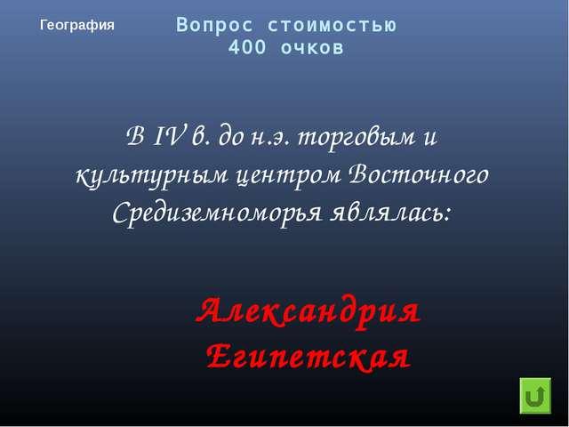 Вопрос стоимостью 400 очков География Александрия Египетская В IV в. до н.э....