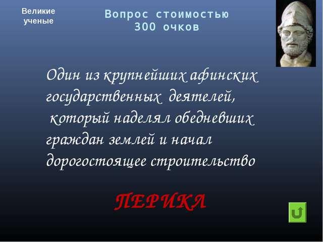 Вопрос стоимостью 300 очков Великие ученые ПЕРИКЛ Один из крупнейших афинских...