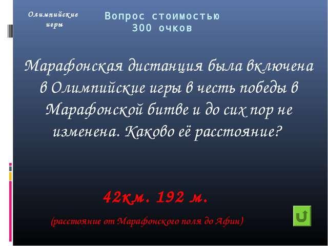 Вопрос стоимостью 300 очков Марафонская дистанция была включена в Олимпийские...