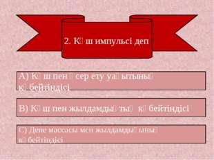 2. Күш импульсі деп А) Күш пен әсер ету уақытының көбейтіндісі С) Дене массас