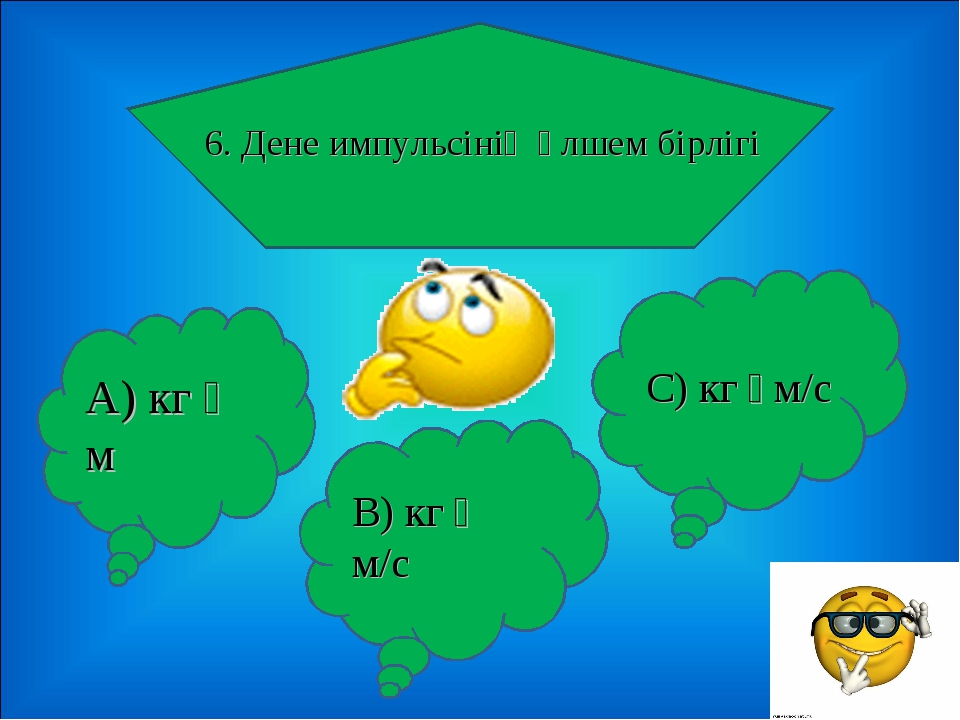 6. Дене импульсінің өлшем бірлігі А) кг・м В) кг・м/с С) кг・м/с
