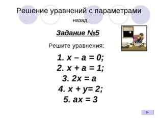 Решение уравнений с параметрами назад Задание №5 Решите уравнения: 1.x – a