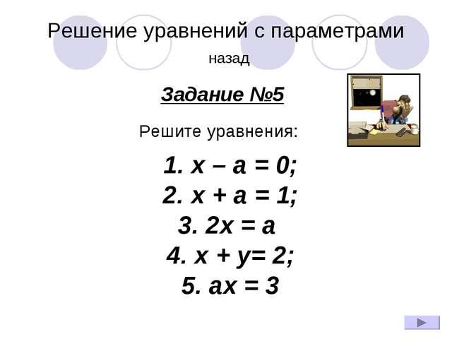 Решение уравнений с параметрами назад Задание №5 Решите уравнения: 1.x – a...
