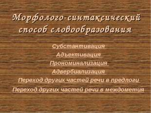 Морфолого-синтаксический способ словообразования Субстантивация Адъективация
