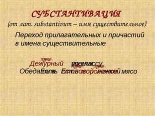 СУБСТАНТИВАЦИЯ (от лат. substantivum – имя существительное) Переход прилагат