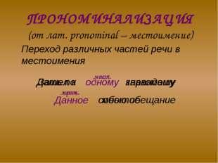 ПРОНОМИНАЛИЗАЦИЯ (от лат. pronominal – местоимение) Переход различных частей