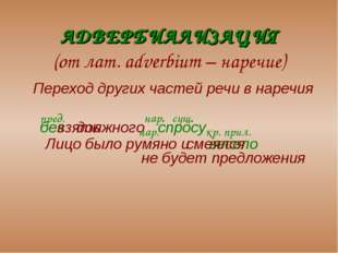 АДВЕРБИАЛИЗАЦИЯ (от лат. adverbium – наречие) Переход других частей речи в н