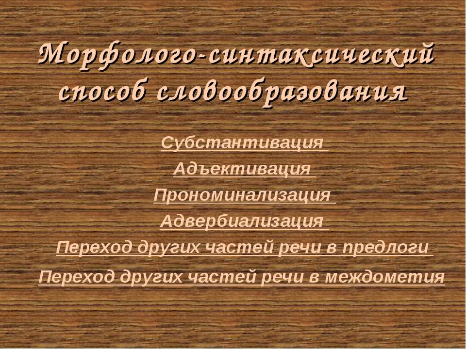 Морфолого-синтаксический способ словообразования Субстантивация Адъективация...