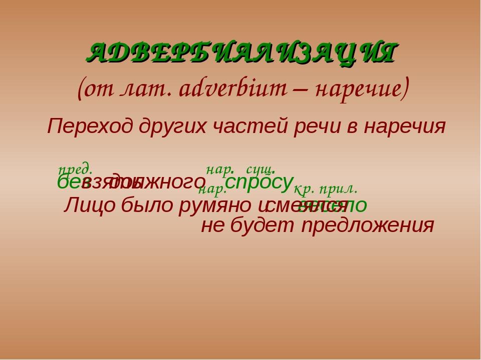АДВЕРБИАЛИЗАЦИЯ (от лат. adverbium – наречие) Переход других частей речи в н...