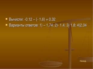 Вычисли: -0,12 – (- 1,6) + 0,32 Варианты ответов: 1) – 1,74; 2)- 1,4; 3) 1,8;