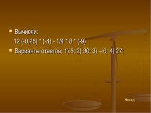 Вычисли: 12 (-0,25) * (-4) - 1/4 * 8 * (-9) Варианты ответов: 1) 6; 2) 30; 3)