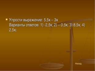 Упрости выражение: 5,5х – 3х Варианты ответов: 1) -2,5х; 2) – 0,5х; 3) 8,5х;