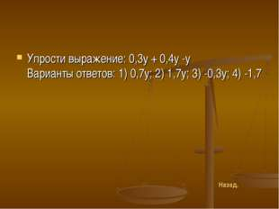Упрости выражение: 0,3у + 0,4у -у Варианты ответов: 1) 0,7у; 2) 1,7у; 3) -0,3