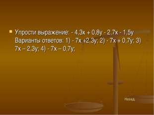 Упрости выражение: - 4,3х + 0,8у - 2,7х - 1,5у Варианты ответов: 1) - 7х +2,3