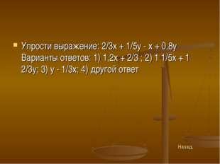 Упрости выражение: 2/3x + 1/5y - х + 0,8у Варианты ответов: 1) 1,2х + 2/3 ; 2