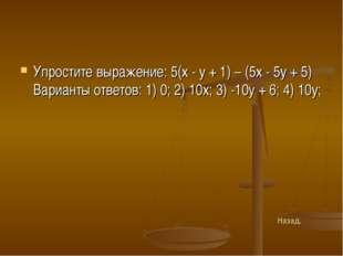 Упростите выражение: 5(х - у + 1) – (5х - 5у + 5) Варианты ответов: 1) 0; 2)