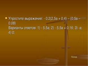 Упростите выражение: - 0,2(2,5а + 0,4) – (0,5а – 0,08) Варианты ответов: 1) -