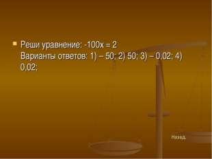 Реши уравнение: -100х = 2 Варианты ответов: 1) – 50; 2) 50; 3) – 0,02; 4) 0,0